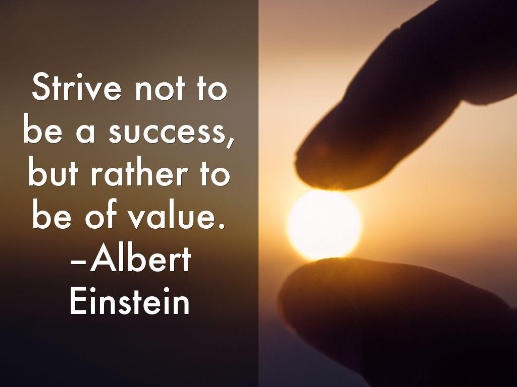 Strive not to be a success but rather to be of value