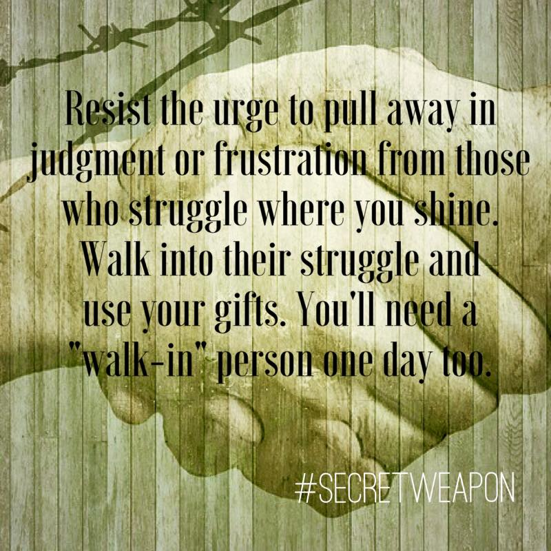 Resist the urge to pull away from those who struggle walk in and use your gifts