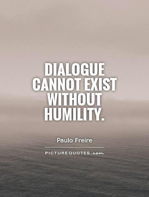 Dialogue cannot exist without humility