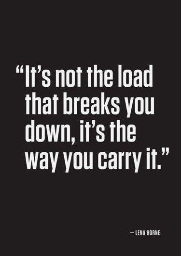 It's not the load that breaks you down, it's the way you carry it.