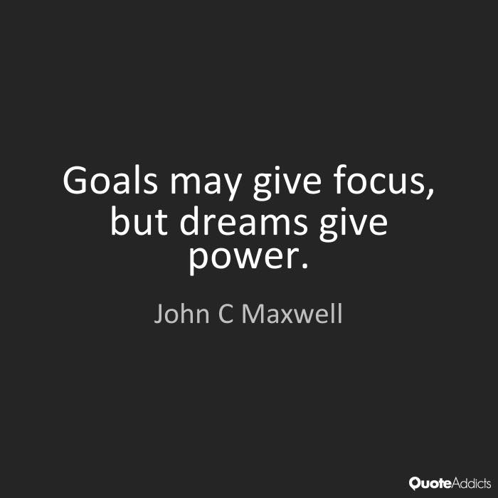 Goals may give focus but dreams give power