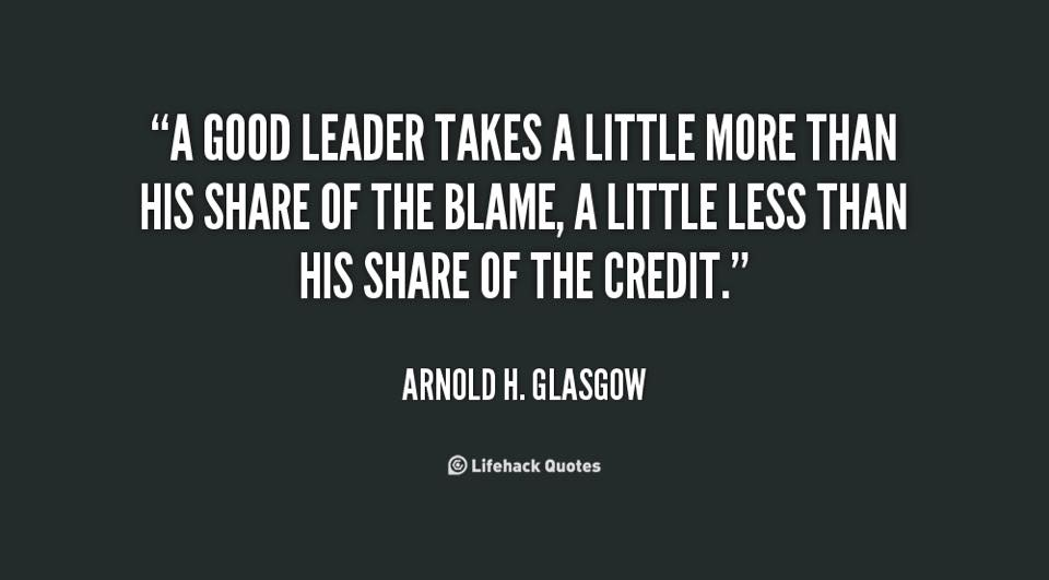 A good leader takes more of the blame ... less of the credit