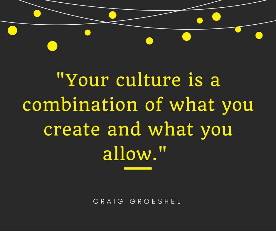 your culture is a combination of what you create and what you allow