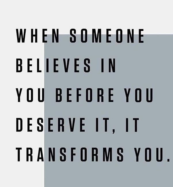 When someone believes in you before you deserve it it transforms you