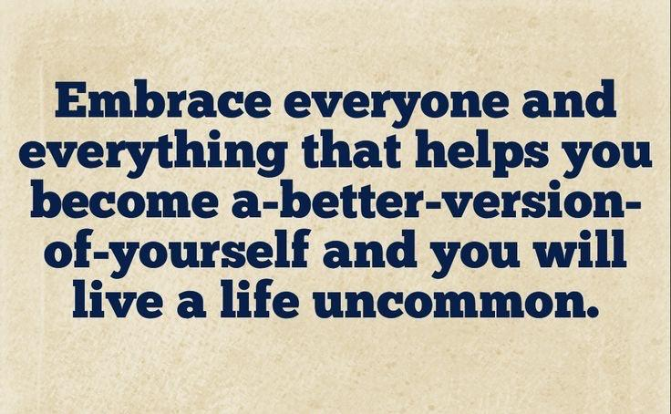 Embrace everyone and everything that helps you become a better version of yourself