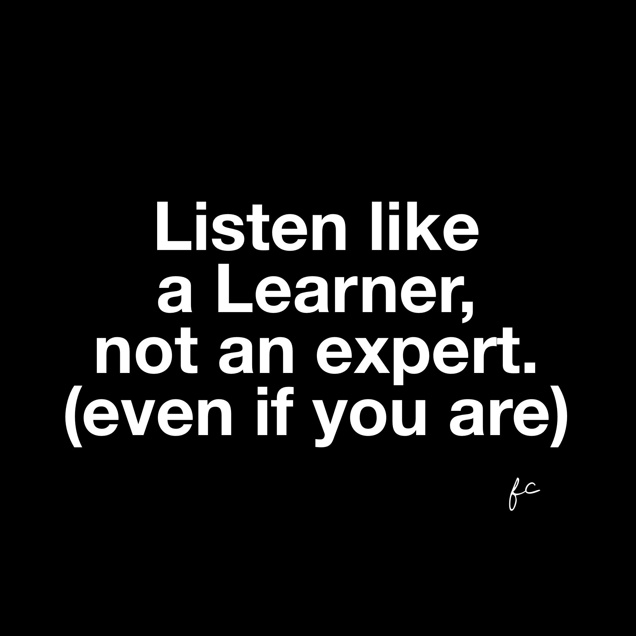 Listen like a learner not an expert