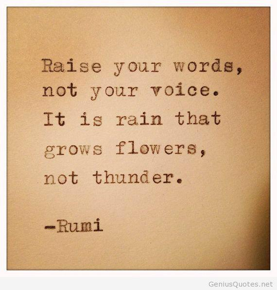 Raise your words not your voice it is rain that grows flowers not thunder
