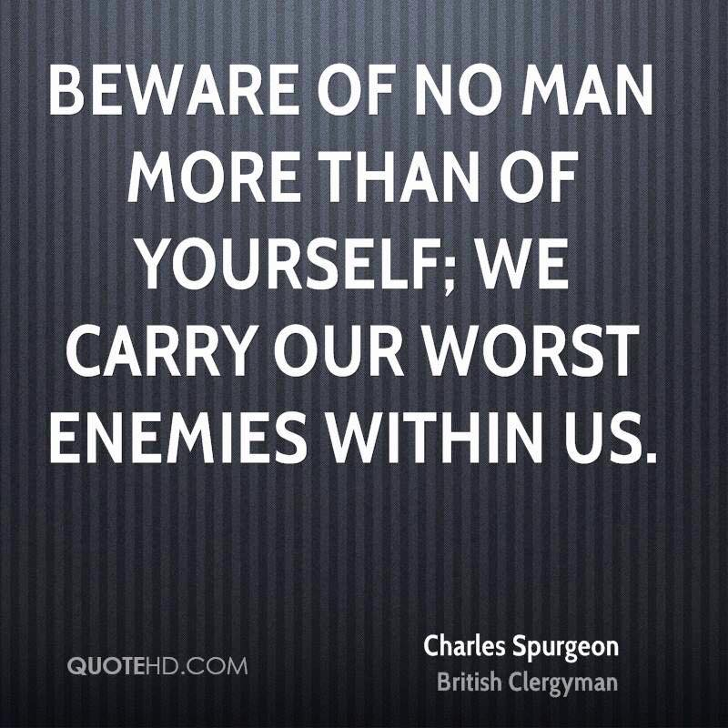 Beware of no man more than yourself