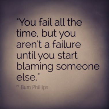 You fail all the time but you aren't a failure until you start blaming